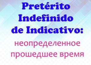 Pretérito Indefinido de Indicativo: форма, употребление, особенности спряжения + тесты