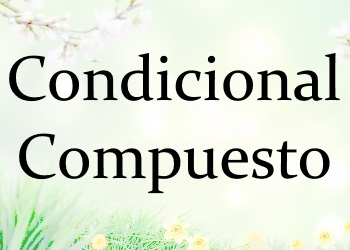 Condicional Compuesto (сложное условное время): правила + 3 онлайн теста